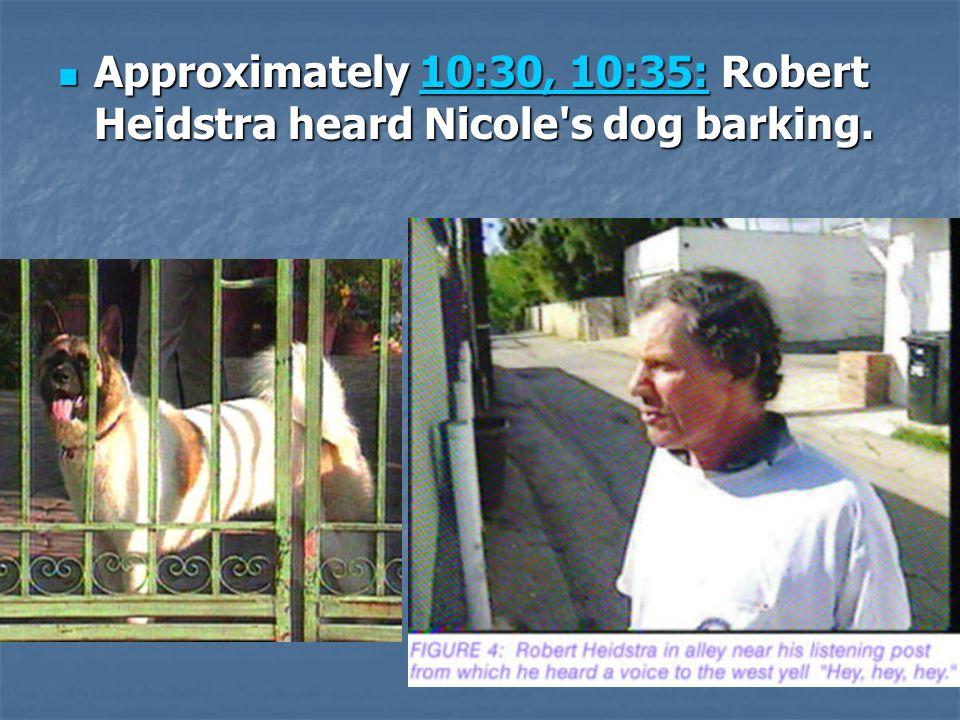 Approximately 10:30, 10:35: Robert Heidstra heard Nicole's dog barking. Approximately 10:30, 10:35: Robert Heidstra heard Nicole's dog barking.10:30,