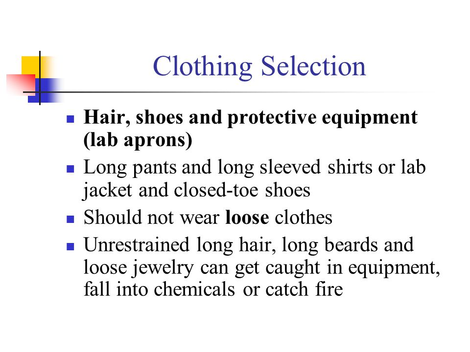 Clothing Selection Hair, shoes and protective equipment (lab aprons) Long pants and long sleeved shirts or lab jacket and closed-toe shoes Should not