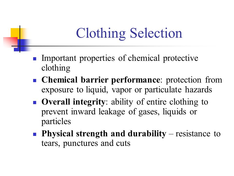 Clothing Selection Important properties of chemical protective clothing Chemical barrier performance: protection from exposure to liquid, vapor or par