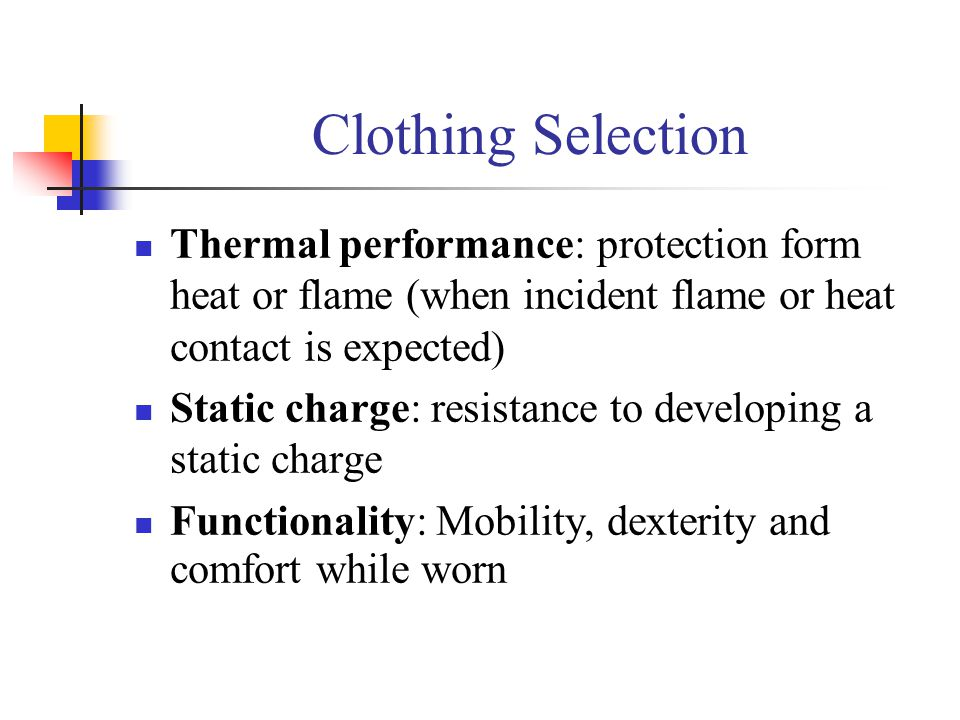 Clothing Selection Thermal performance: protection form heat or flame (when incident flame or heat contact is expected) Static charge: resistance to d