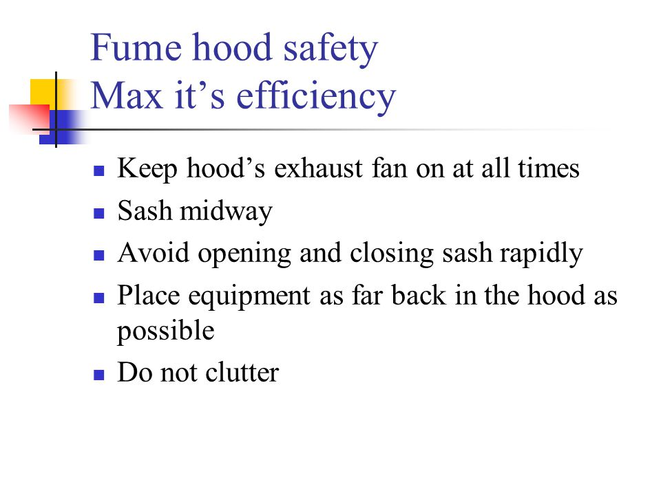 Fume hood safety Max it's efficiency Keep hood's exhaust fan on at all times Sash midway Avoid opening and closing sash rapidly Place equipment as far
