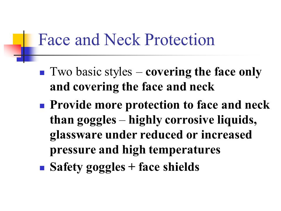 Face and Neck Protection Two basic styles – covering the face only and covering the face and neck Provide more protection to face and neck than goggle