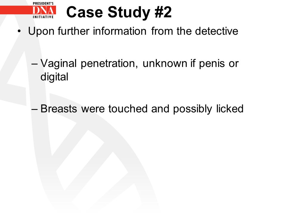 Case Study #2 Upon further information from the detective –Vaginal penetration, unknown if penis or digital –Breasts were touched and possibly licked