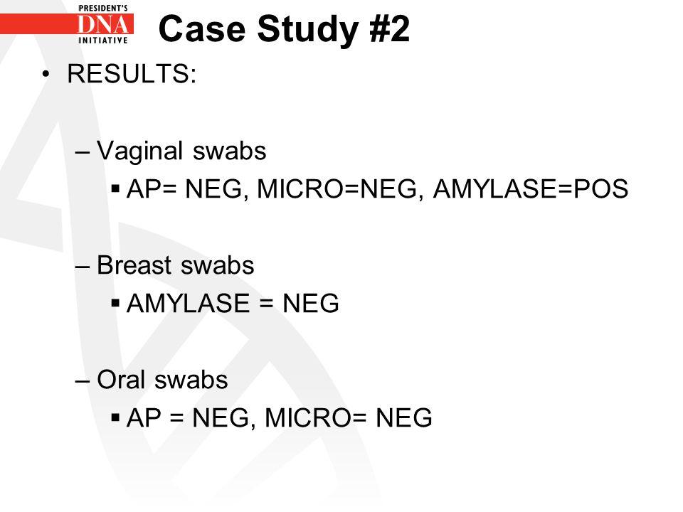 Case Study #2 RESULTS: –Vaginal swabs  AP= NEG, MICRO=NEG, AMYLASE=POS –Breast swabs  AMYLASE = NEG –Oral swabs  AP = NEG, MICRO= NEG