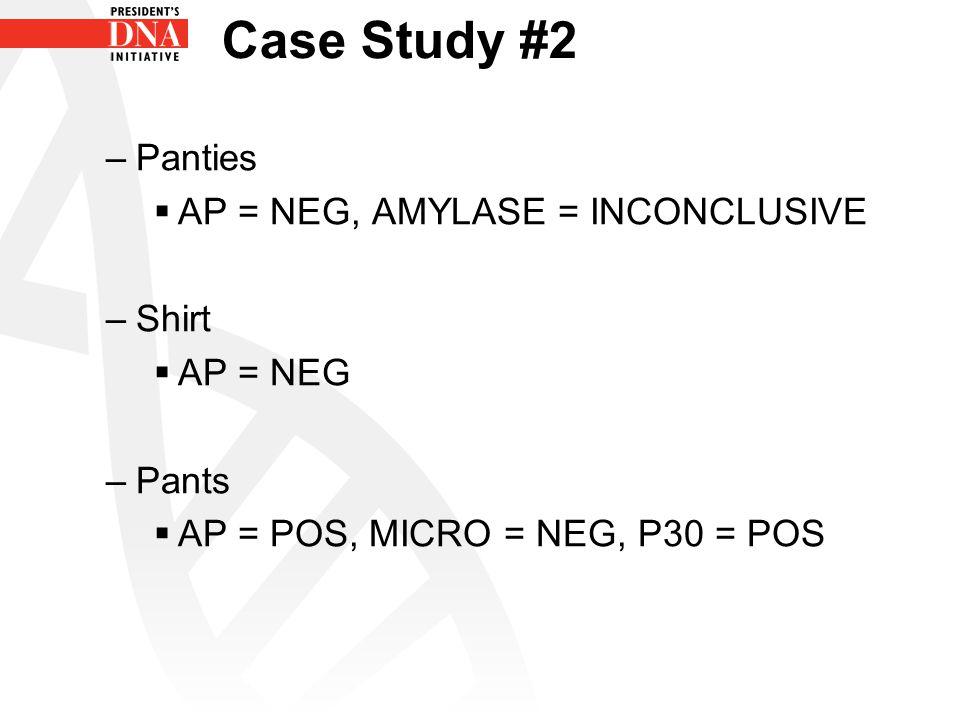 Case Study #2 –Panties  AP = NEG, AMYLASE = INCONCLUSIVE –Shirt  AP = NEG –Pants  AP = POS, MICRO = NEG, P30 = POS