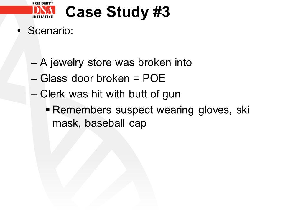 Case Study #3 Scenario: –A jewelry store was broken into –Glass door broken = POE –Clerk was hit with butt of gun  Remembers suspect wearing gloves, ski mask, baseball cap