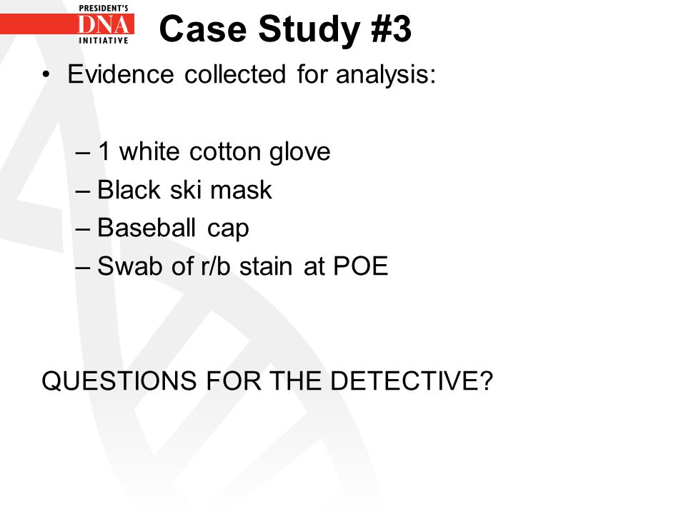 Case Study #3 Evidence collected for analysis: –1 white cotton glove –Black ski mask –Baseball cap –Swab of r/b stain at POE QUESTIONS FOR THE DETECTI