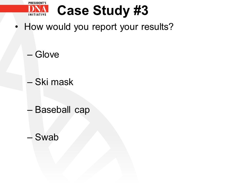 Case Study #3 How would you report your results –Glove –Ski mask –Baseball cap –Swab