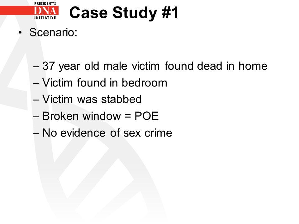 Case Study #1 Scenario: –37 year old male victim found dead in home –Victim found in bedroom –Victim was stabbed –Broken window = POE –No evidence of sex crime