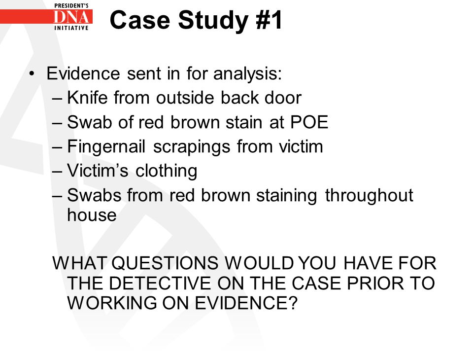 Case Study #1 Evidence sent in for analysis: –Knife from outside back door –Swab of red brown stain at POE –Fingernail scrapings from victim –Victim's clothing –Swabs from red brown staining throughout house WHAT QUESTIONS WOULD YOU HAVE FOR THE DETECTIVE ON THE CASE PRIOR TO WORKING ON EVIDENCE?
