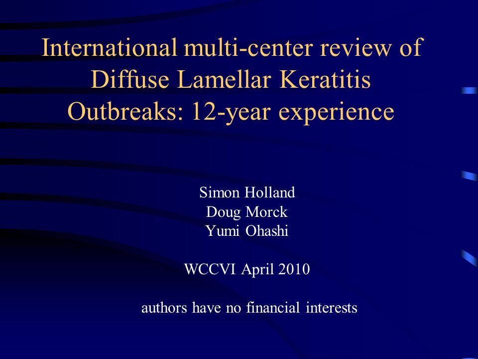 International multi-center review of Diffuse Lamellar Keratitis Outbreaks: 12-year experience Simon Holland Doug Morck Yumi Ohashi WCCVI April 2010 authors have no financial interests