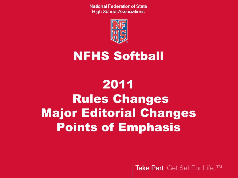 Take Part. Get Set For Life.™ National Federation of State High School Associations NFHS Softball 2011 Rules Changes Major Editorial Changes Points of