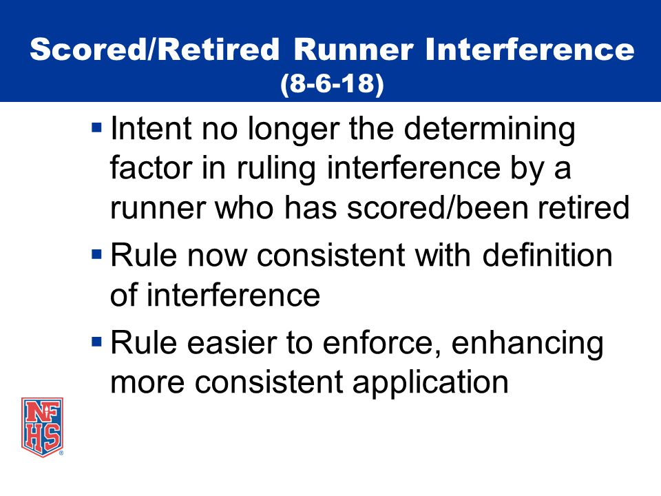 Scored/Retired Runner Interference (8-6-18)  Intent no longer the determining factor in ruling interference by a runner who has scored/been retired  Rule now consistent with definition of interference  Rule easier to enforce, enhancing more consistent application