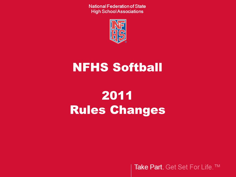 Take Part. Get Set For Life.™ National Federation of State High School Associations NFHS Softball 2011 Rules Changes