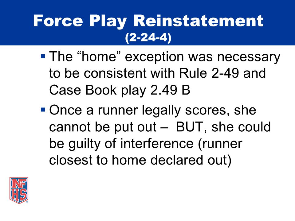 Force Play Reinstatement (2-24-4)  The home exception was necessary to be consistent with Rule 2-49 and Case Book play 2.49 B  Once a runner legally scores, she cannot be put out – BUT, she could be guilty of interference (runner closest to home declared out)