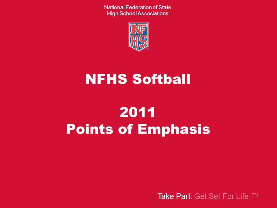 Take Part. Get Set For Life.™ National Federation of State High School Associations NFHS Softball 2011 Points of Emphasis