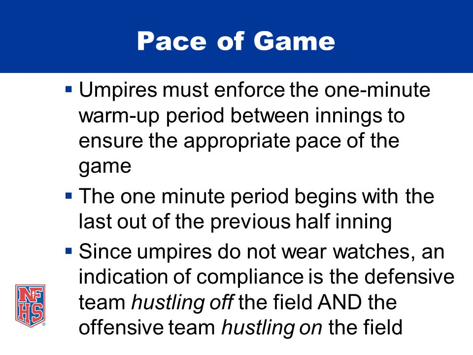 Pace of Game  Umpires must enforce the one-minute warm-up period between innings to ensure the appropriate pace of the game  The one minute period begins with the last out of the previous half inning  Since umpires do not wear watches, an indication of compliance is the defensive team hustling off the field AND the offensive team hustling on the field