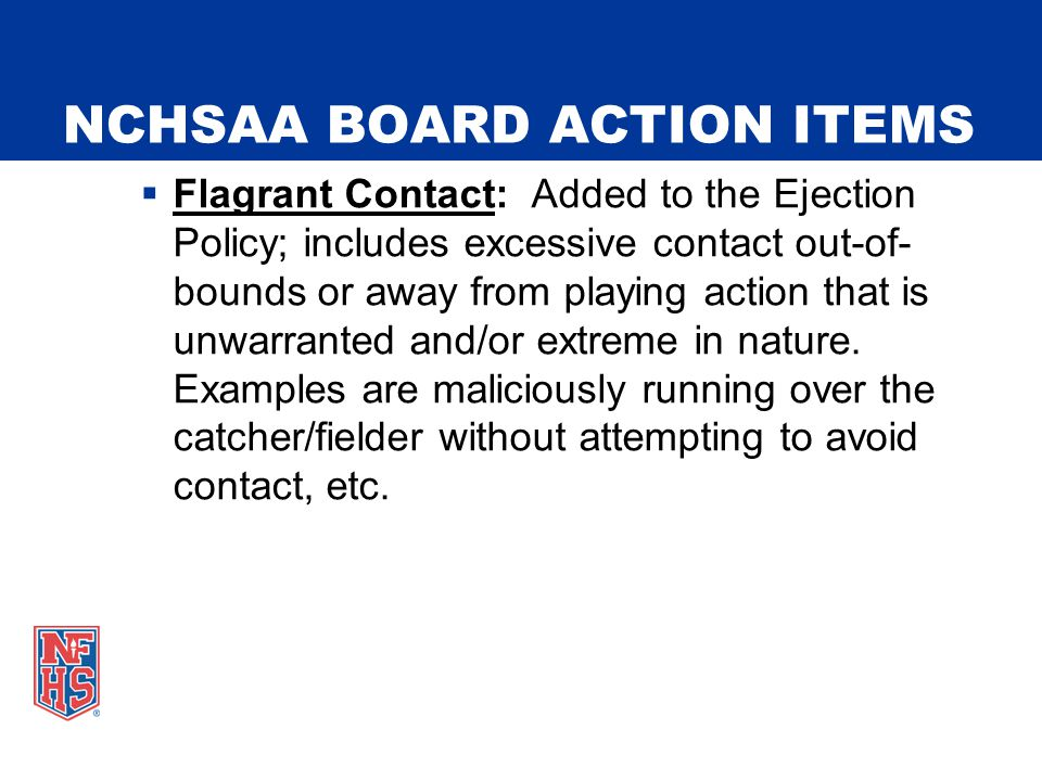 NCHSAA BOARD ACTION ITEMS  Flagrant Contact: Added to the Ejection Policy; includes excessive contact out-of- bounds or away from playing action that is unwarranted and/or extreme in nature.