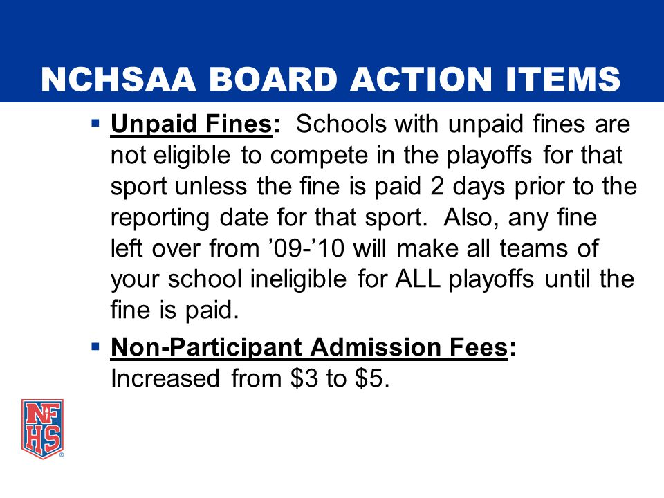 NCHSAA BOARD ACTION ITEMS  Unpaid Fines: Schools with unpaid fines are not eligible to compete in the playoffs for that sport unless the fine is paid 2 days prior to the reporting date for that sport.