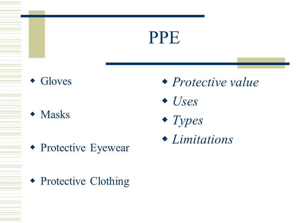PPE  GLOVES:  PROTECTIVE VALUE--------  Protect DHCW from direct contact with microbes in patients' mouth  Protect Patients from microbes on the hands of DHCW