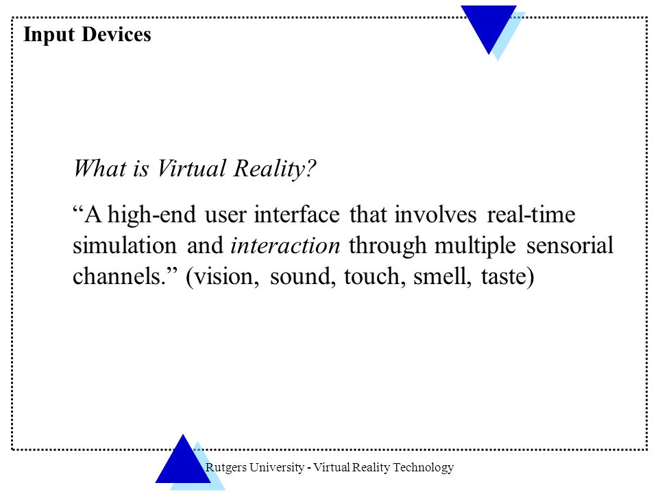 "Rutgers University - Virtual Reality Technology What is Virtual Reality? ""A high-end user interface that involves real-time simulation and interaction"