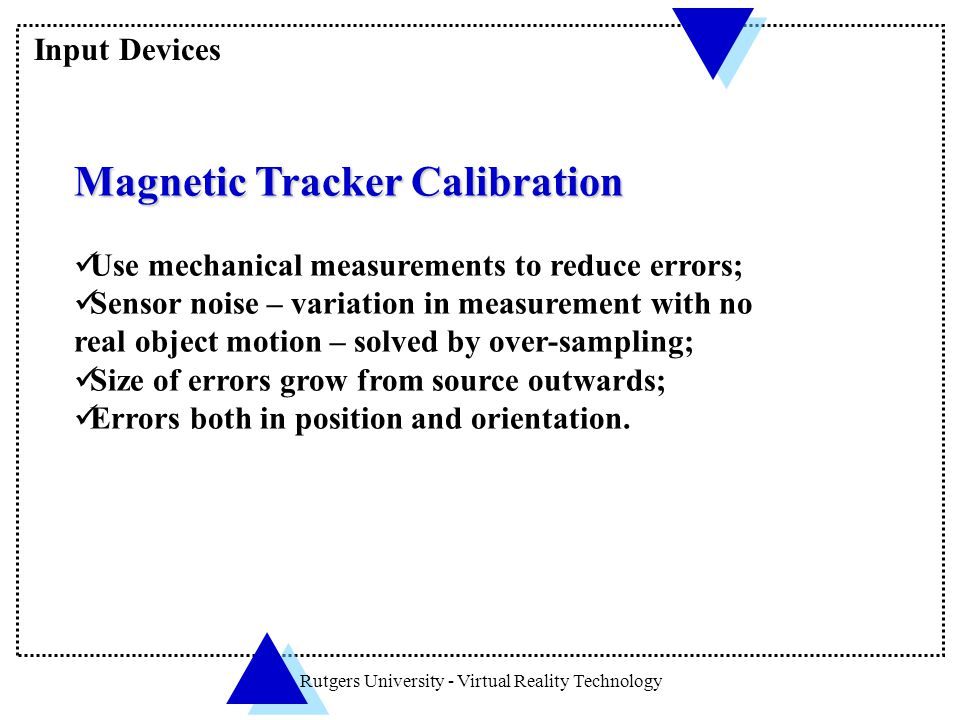 Rutgers University - Virtual Reality Technology Magnetic Tracker Calibration Use mechanical measurements to reduce errors; Sensor noise – variation in