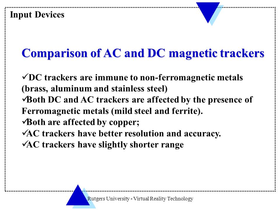 Rutgers University - Virtual Reality Technology Comparison of AC and DC magnetic trackers DC trackers are immune to non-ferromagnetic metals (brass, a