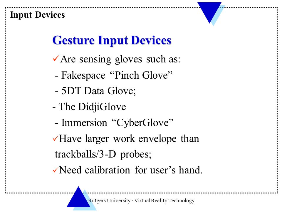 "Rutgers University - Virtual Reality Technology Gesture Input Devices Are sensing gloves such as: - Fakespace ""Pinch Glove"" - 5DT Data Glove; - The Di"