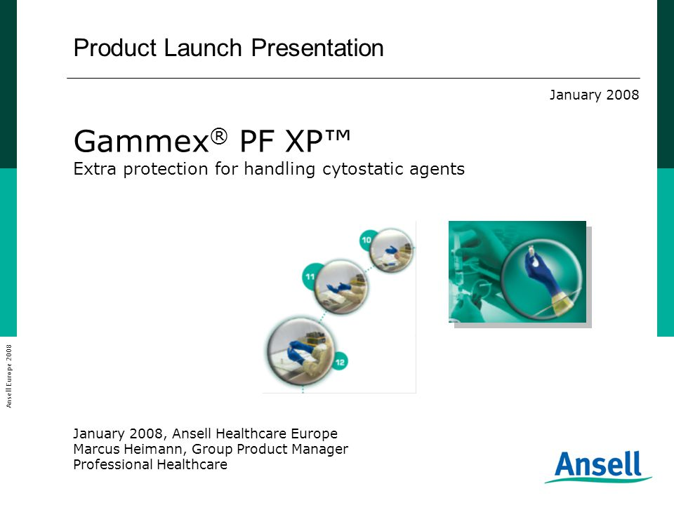 Product Launch Presentation January 2008 Gammex ® PF XP™ Extra protection for handling cytostatic agents January 2008, Ansell Healthcare Europe Marcus Heimann, Group Product Manager Professional Healthcare Ansell Europe 2008