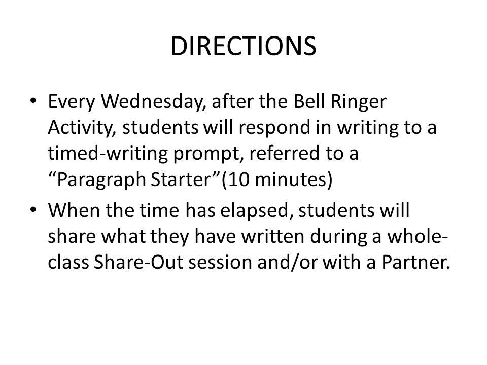 DIRECTIONS Every Wednesday, after the Bell Ringer Activity, students will respond in writing to a timed-writing prompt, referred to a Paragraph Starter (10 minutes) When the time has elapsed, students will share what they have written during a whole- class Share-Out session and/or with a Partner.