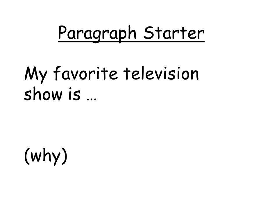 Paragraph Starter My favorite television show is … (why)