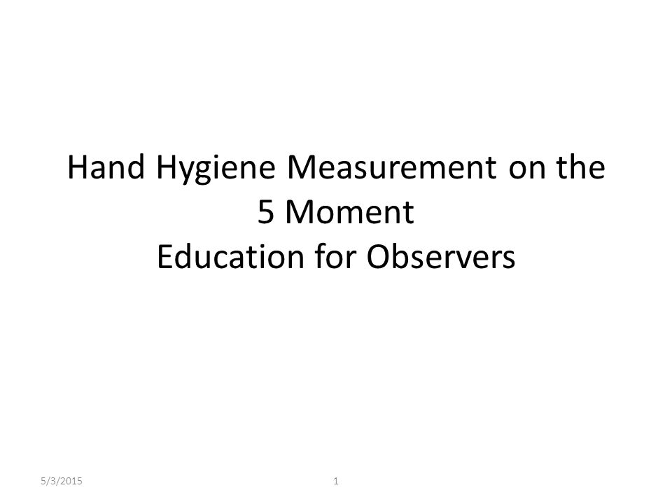 5/3/20151 Hand Hygiene Measurement on the 5 Moment Education for Observers