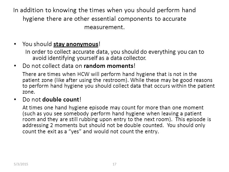 5/3/201517 In addition to knowing the times when you should perform hand hygiene there are other essential components to accurate measurement. You sho