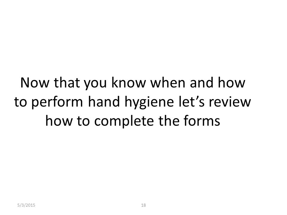 5/3/201518 Now that you know when and how to perform hand hygiene let's review how to complete the forms
