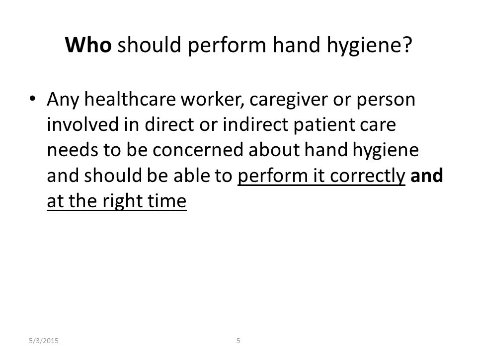 5/3/20155 Who should perform hand hygiene? Any healthcare worker, caregiver or person involved in direct or indirect patient care needs to be concerne