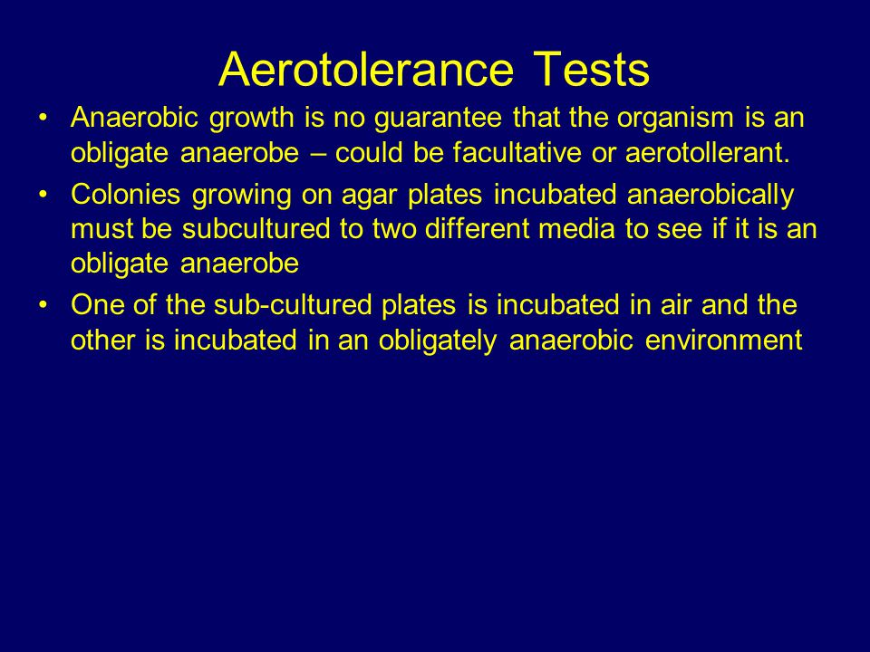 Aerotolerance Tests Anaerobic growth is no guarantee that the organism is an obligate anaerobe – could be facultative or aerotollerant.