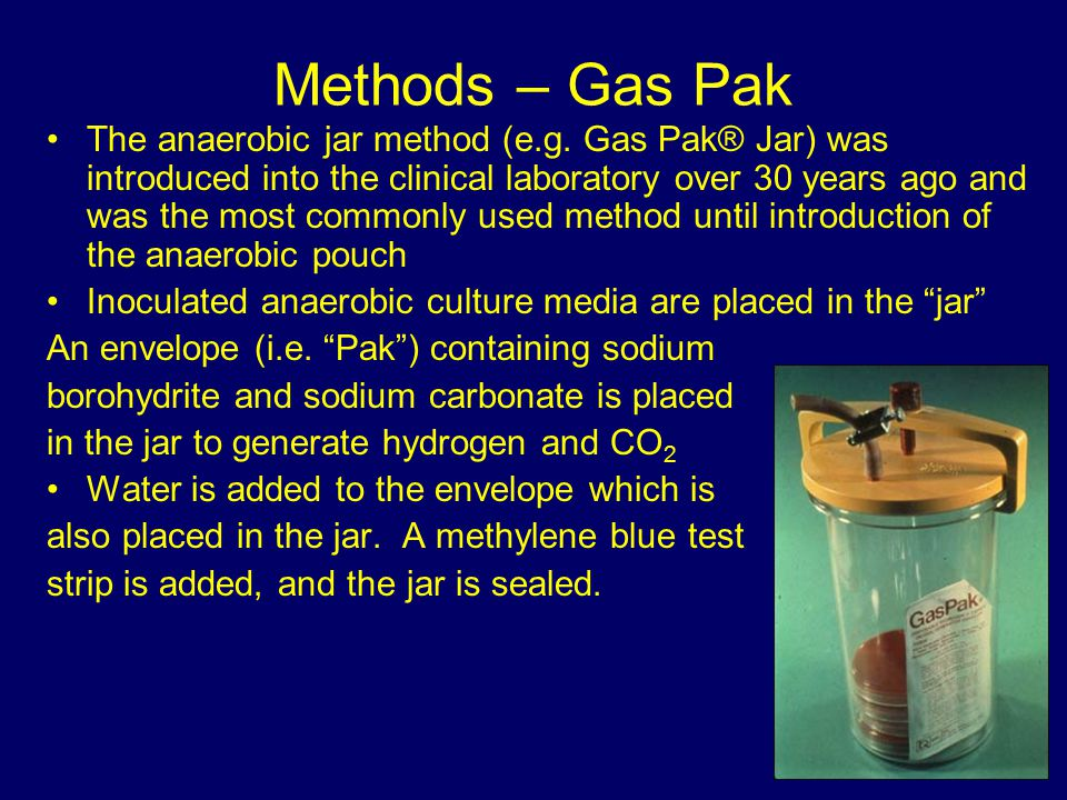 Methods – Gas Pak The anaerobic jar method (e.g. Gas Pak® Jar) was introduced into the clinical laboratory over 30 years ago and was the most commonly