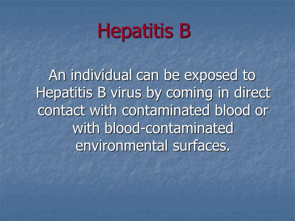 Hepatitis B An individual can be exposed to Hepatitis B virus by coming in direct contact with contaminated blood or with blood-contaminated environme