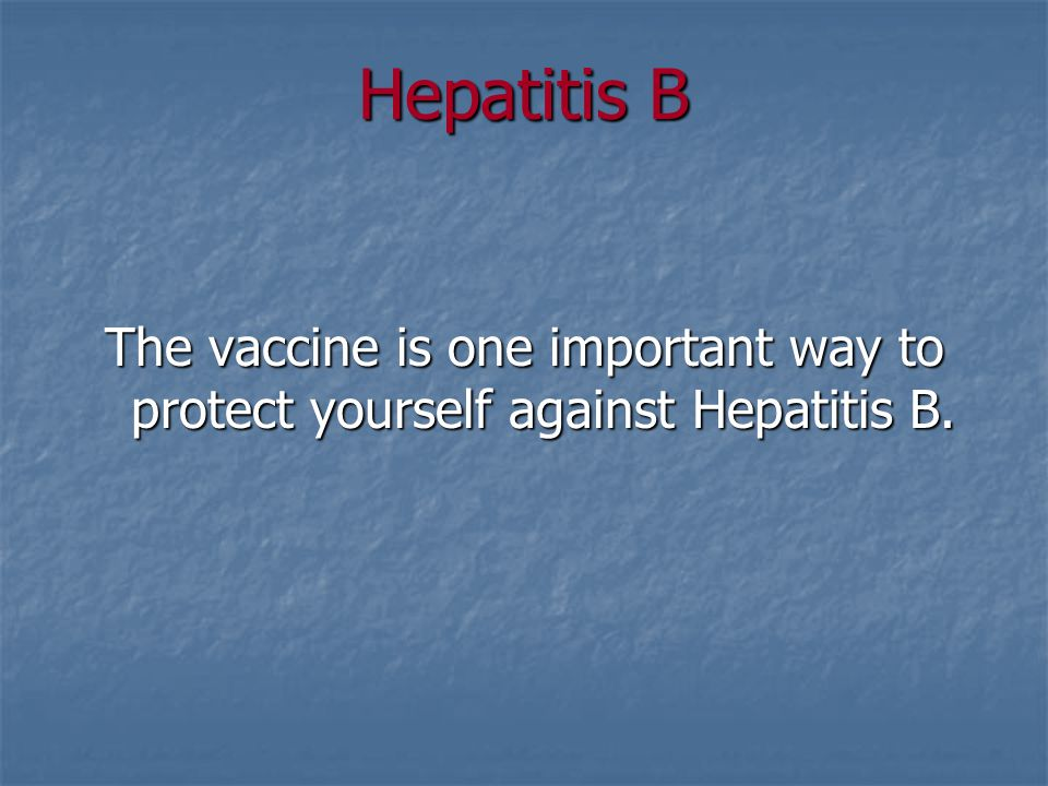 Hepatitis B The vaccine is one important way to protect yourself against Hepatitis B.