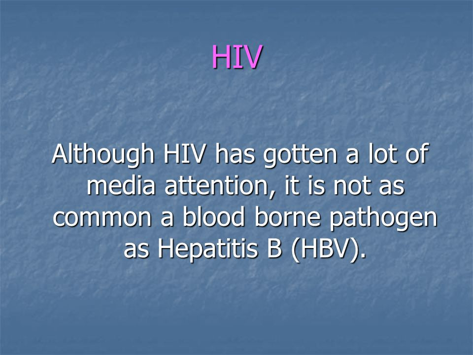 HIV Although HIV has gotten a lot of media attention, it is not as common a blood borne pathogen as Hepatitis B (HBV). Although HIV has gotten a lot o