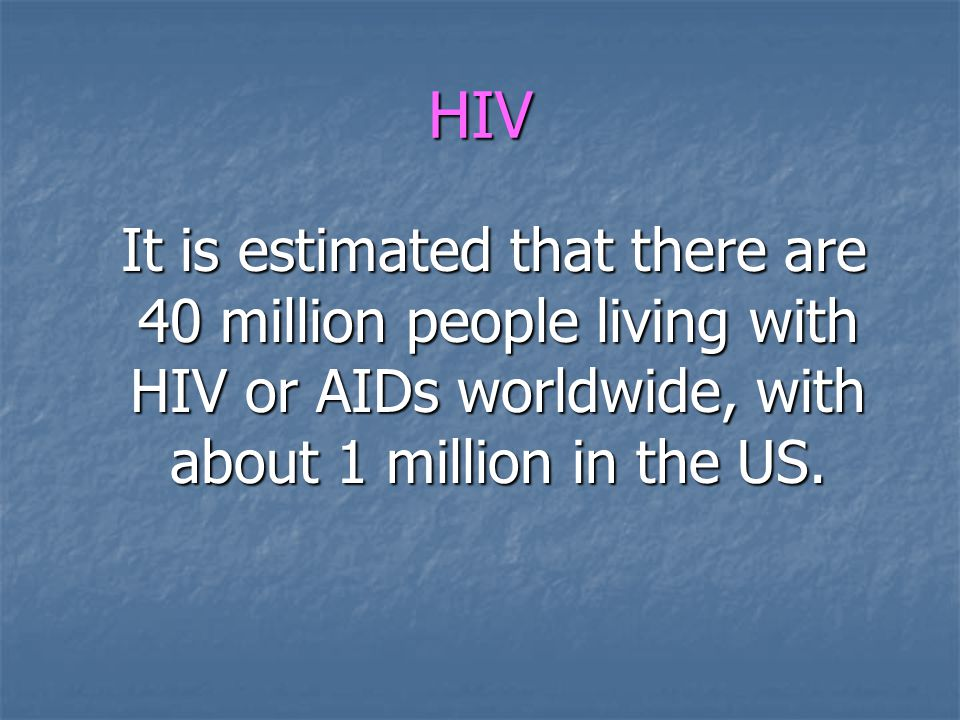 HIV It is estimated that there are 40 million people living with HIV or AIDs worldwide, with about 1 million in the US. It is estimated that there are