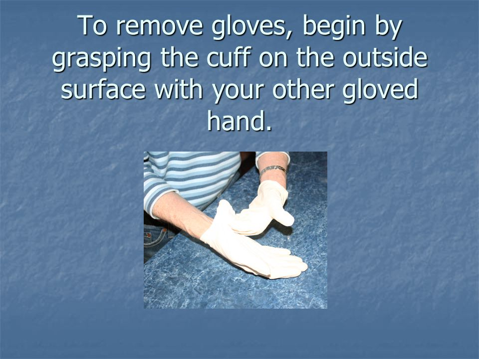 To remove gloves, begin by grasping the cuff on the outside surface with your other gloved hand.