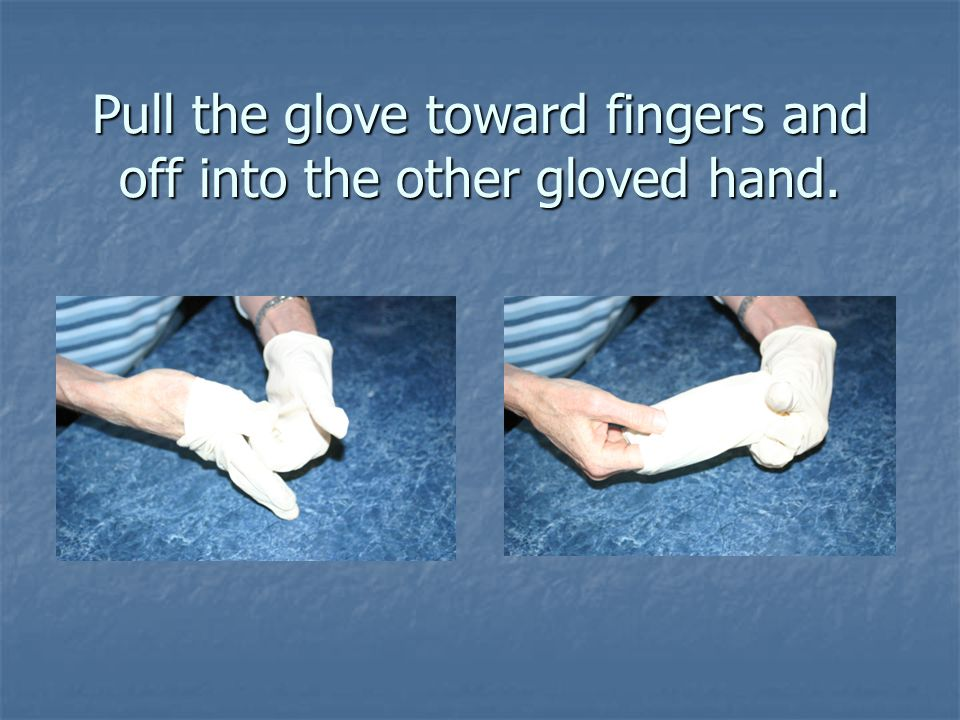 Pull the glove toward fingers and off into the other gloved hand.
