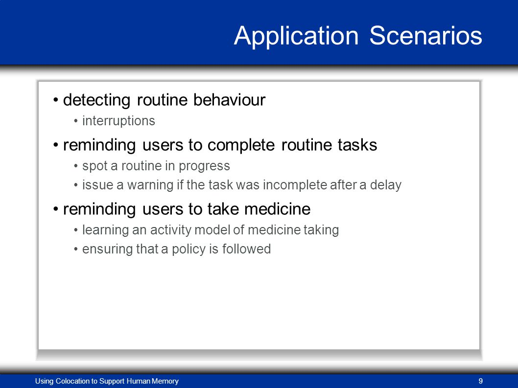 Using Colocation to Support Human Memory9 Application Scenarios detecting routine behaviour interruptions reminding users to complete routine tasks spot a routine in progress issue a warning if the task was incomplete after a delay reminding users to take medicine learning an activity model of medicine taking ensuring that a policy is followed