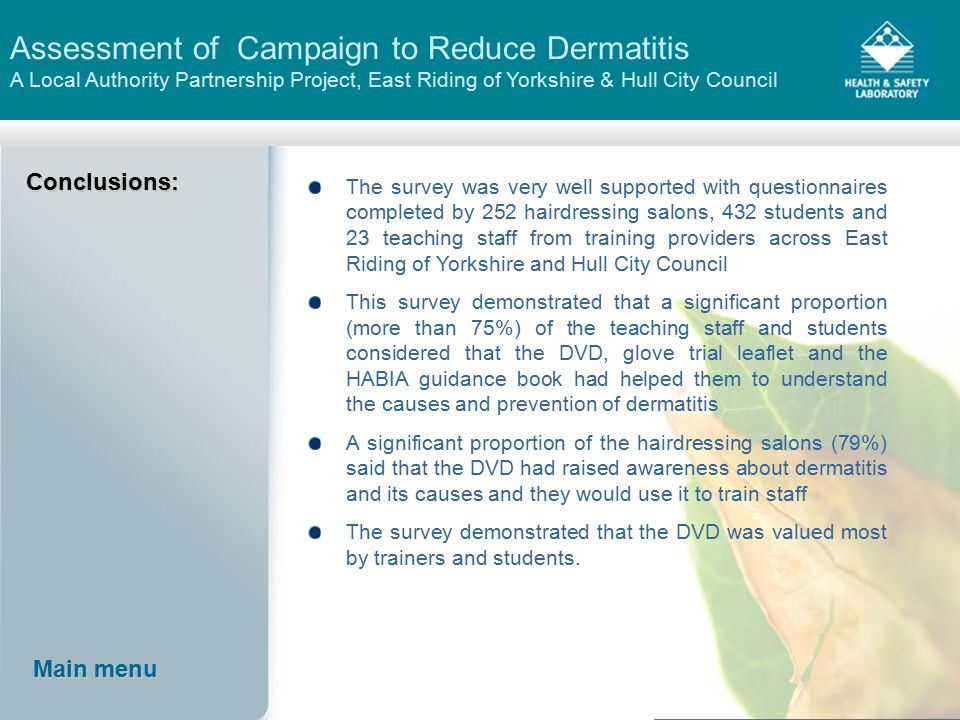 Assessment of Campaign to Reduce Dermatitis A Local Authority Partnership Project, East Riding of Yorkshire & Hull City CouncilConclusions: The survey was very well supported with questionnaires completed by 252 hairdressing salons, 432 students and 23 teaching staff from training providers across East Riding of Yorkshire and Hull City Council This survey demonstrated that a significant proportion (more than 75%) of the teaching staff and students considered that the DVD, glove trial leaflet and the HABIA guidance book had helped them to understand the causes and prevention of dermatitis A significant proportion of the hairdressing salons (79%) said that the DVD had raised awareness about dermatitis and its causes and they would use it to train staff The survey demonstrated that the DVD was valued most by trainers and students.