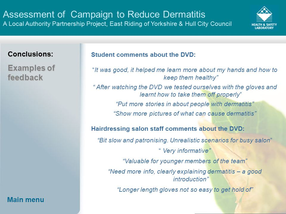 Assessment of Campaign to Reduce Dermatitis A Local Authority Partnership Project, East Riding of Yorkshire & Hull City Council Main menu Main menu Conclusions: Examples of feedback Student comments about the DVD: It was good, it helped me learn more about my hands and how to keep them healthy After watching the DVD we tested ourselves with the gloves and learnt how to take them off properly Put more stories in about people with dermatitis Show more pictures of what can cause dermatitis Hairdressing salon staff comments about the DVD: Bit slow and patronising.