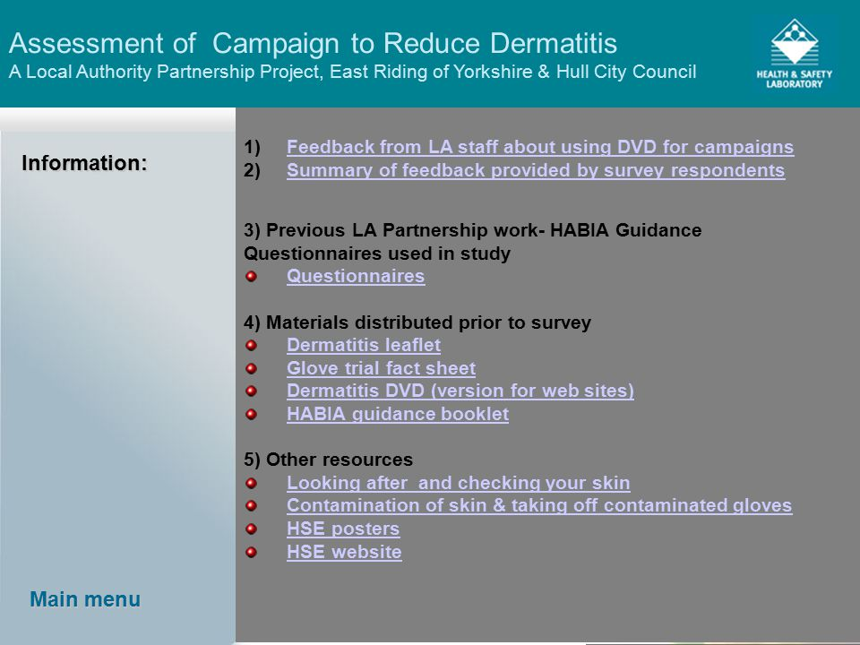Assessment of Campaign to Reduce Dermatitis A Local Authority Partnership Project, East Riding of Yorkshire & Hull City Council Main menu Main menuInformation: 1)Feedback from LA staff about using DVD for campaignsFeedback from LA staff about using DVD for campaigns 2)Summary of feedback provided by survey respondentsSummary of feedback provided by survey respondents 3) Previous LA Partnership work- HABIA Guidance Questionnaires used in study Questionnaires 4) Materials distributed prior to survey Dermatitis leaflet Glove trial fact sheet Dermatitis DVD (version for web sites) HABIA guidance booklet 5) Other resources Looking after and checking your skin Contamination of skin & taking off contaminated gloves HSE posters HSE website