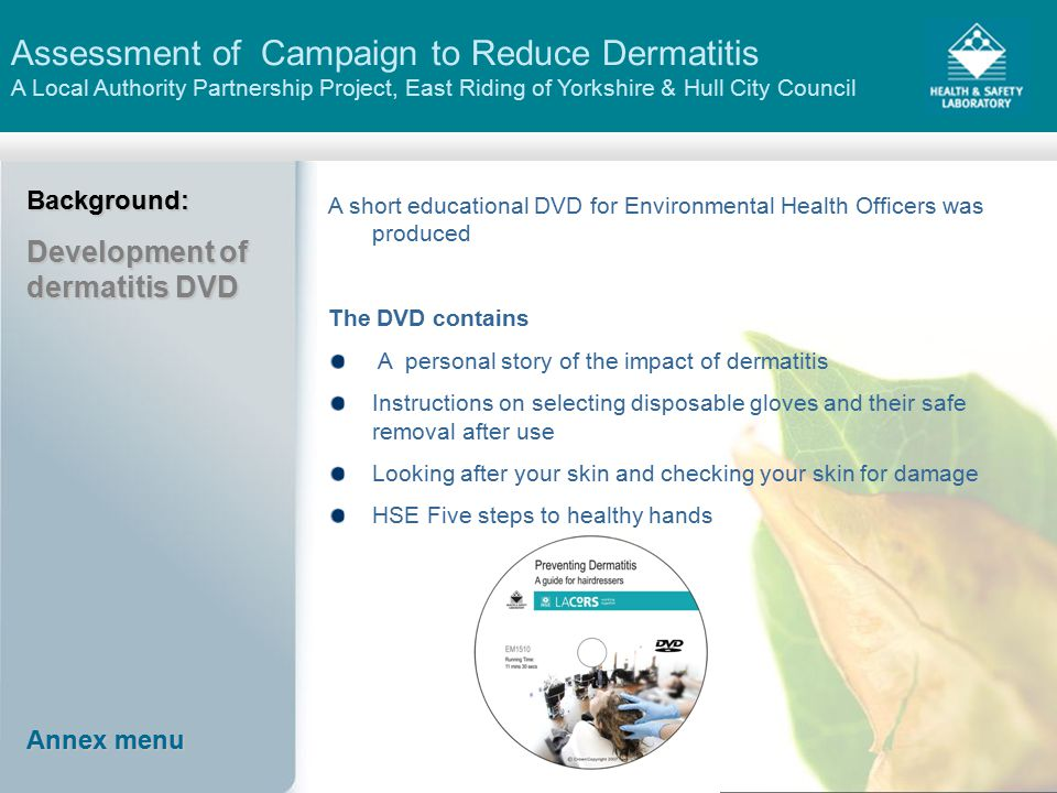 Assessment of Campaign to Reduce Dermatitis A Local Authority Partnership Project, East Riding of Yorkshire & Hull City CouncilBackground: Development of dermatitis DVD A short educational DVD for Environmental Health Officers was produced The DVD contains A personal story of the impact of dermatitis Instructions on selecting disposable gloves and their safe removal after use Looking after your skin and checking your skin for damage HSE Five steps to healthy hands Annex menu Annex menu