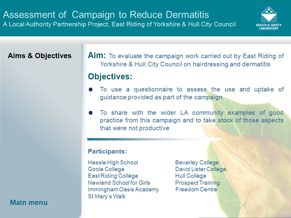 Assessment of Campaign to Reduce Dermatitis A Local Authority Partnership Project, East Riding of Yorkshire & Hull City Council Aims & Objectives Aim: To evaluate the campaign work carried out by East Riding of Yorkshire & Hull City Council on hairdressing and dermatitis Objectives: To use a questionnaire to assess the use and uptake of guidance provided as part of the campaign To share with the wider LA community examples of good practice from this campaign and to take stock of those aspects that were not productive Participants: Hessle High School Beverley College Goole College David Lister College East Riding College Hull College Newland School for Girls Prospect Training Immingham Oasis Academy Freedom Centre St Mary's Walk Main menu Main menu