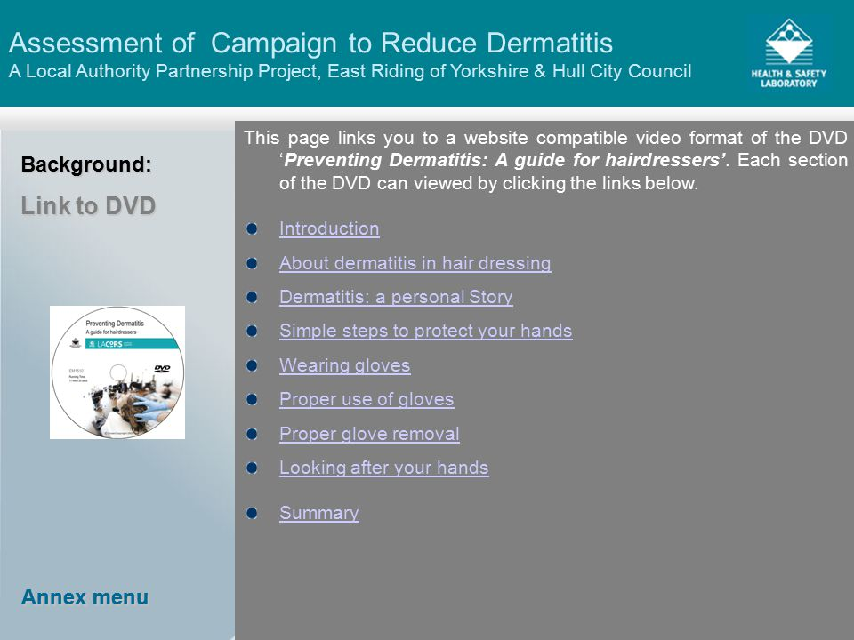 Assessment of Campaign to Reduce Dermatitis A Local Authority Partnership Project, East Riding of Yorkshire & Hull City Council Annex menu Annex menu Annex menu Annex menuBackground: Link to DVD This page links you to a website compatible video format of the DVD 'Preventing Dermatitis: A guide for hairdressers'.